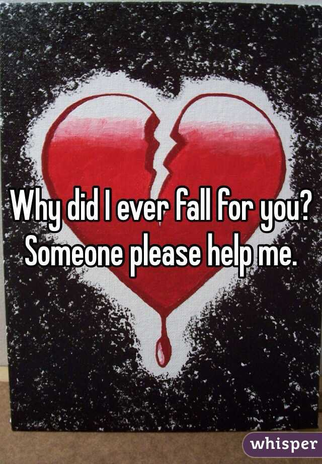 Why did I ever fall for you? Someone please help me.