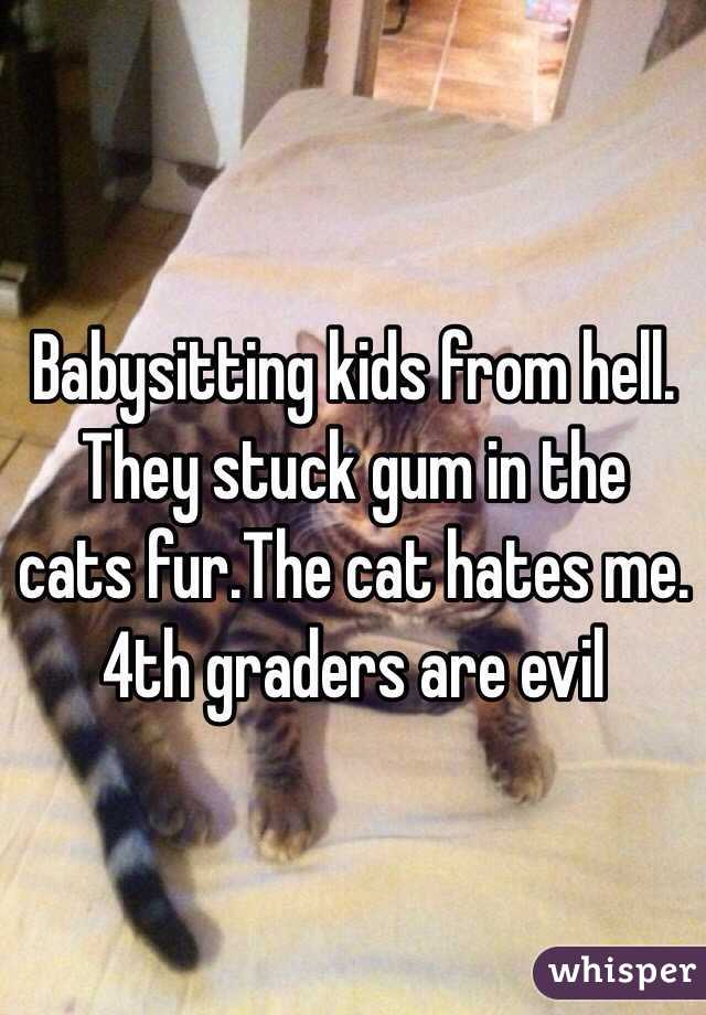 Babysitting kids from hell. They stuck gum in the cats fur.The cat hates me. 4th graders are evil