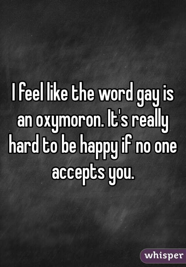 I feel like the word gay is an oxymoron. It's really hard to be happy if no one accepts you.