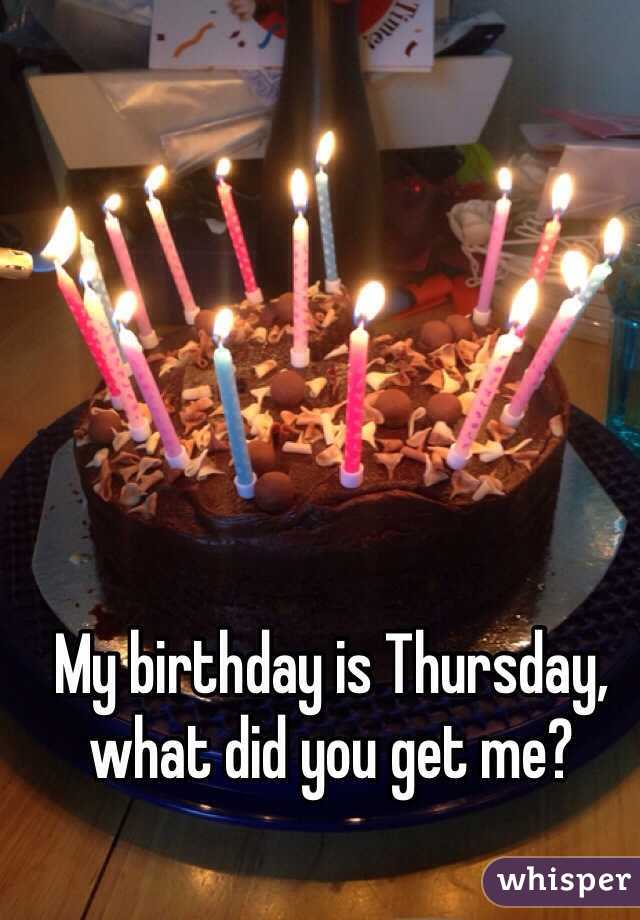 My birthday is Thursday, what did you get me?