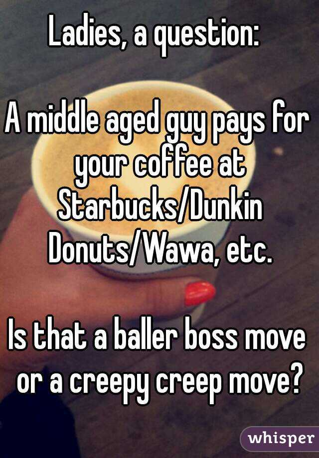 Ladies, a question:   A middle aged guy pays for your coffee at Starbucks/Dunkin Donuts/Wawa, etc.  Is that a baller boss move or a creepy creep move?