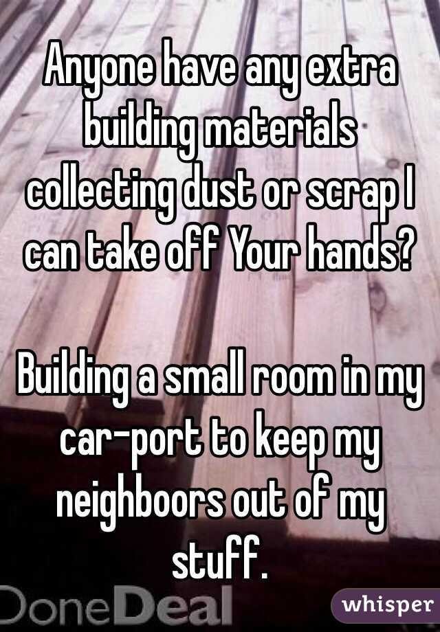 Anyone have any extra building materials collecting dust or scrap I can take off Your hands?  Building a small room in my car-port to keep my neighboors out of my stuff.