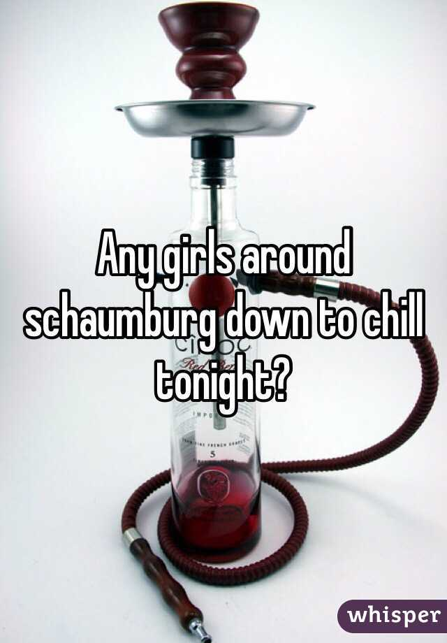 Any girls around schaumburg down to chill tonight?