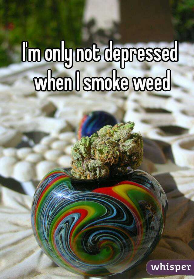 I'm only not depressed when I smoke weed