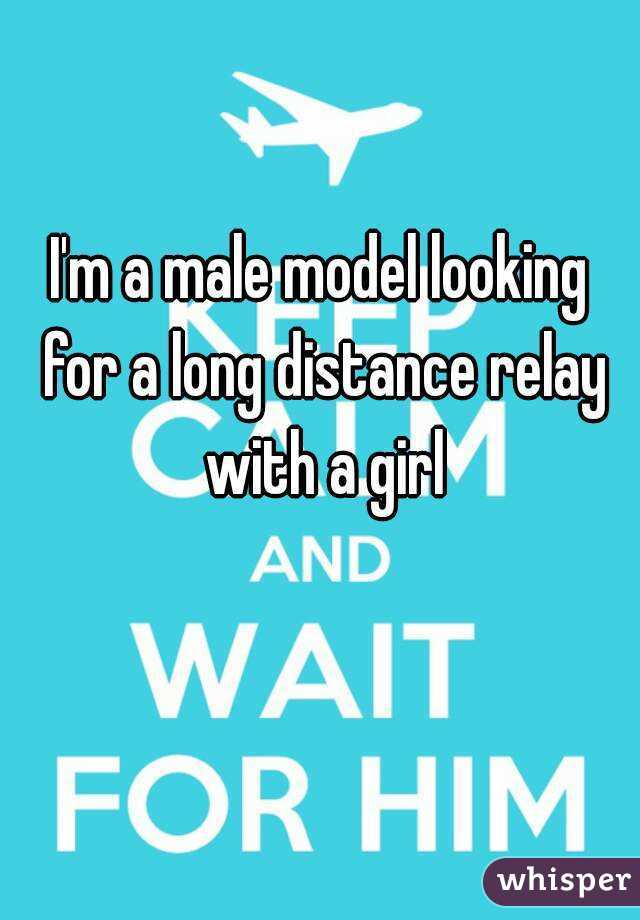 I'm a male model looking for a long distance relay with a girl