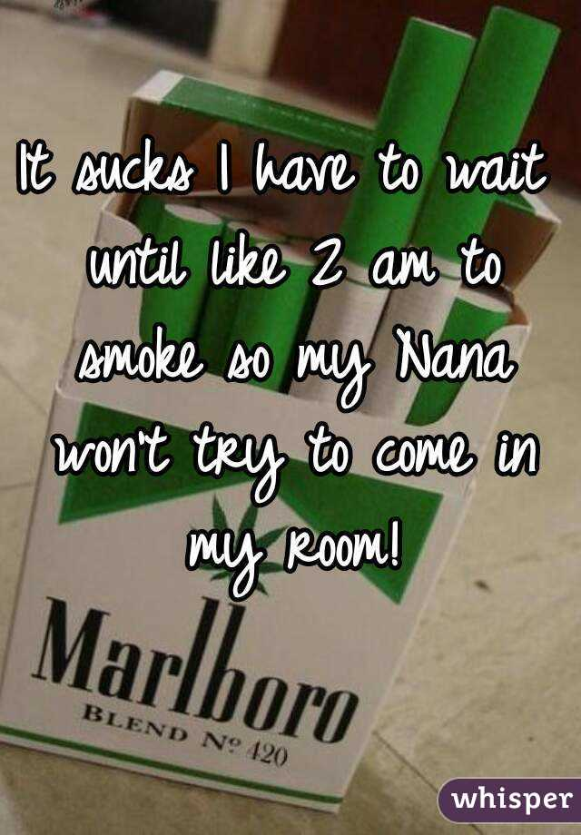 It sucks I have to wait until like 2 am to smoke so my Nana won't try to come in my room!