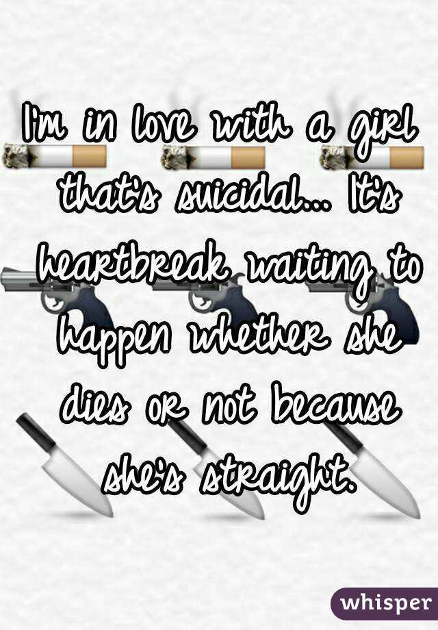 I'm in love with a girl that's suicidal... It's heartbreak waiting to happen whether she dies or not because she's straight.