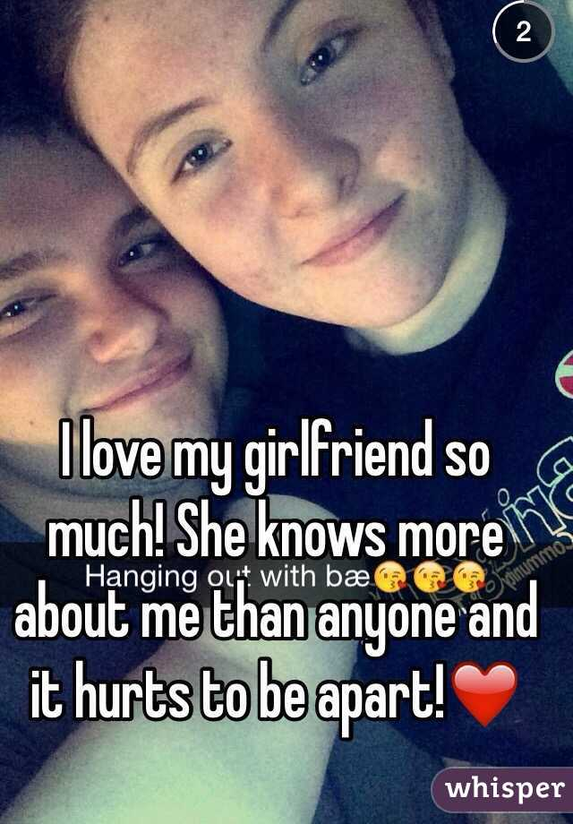 I love my girlfriend so much! She knows more about me than anyone and it hurts to be apart!❤️