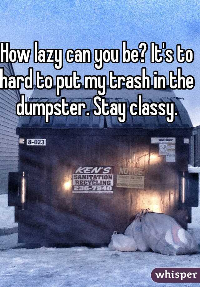 How lazy can you be? It's to hard to put my trash in the dumpster. Stay classy.