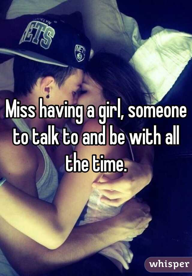 Miss having a girl, someone to talk to and be with all the time.