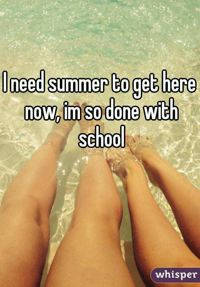 I need summer to get here now, im so done with school