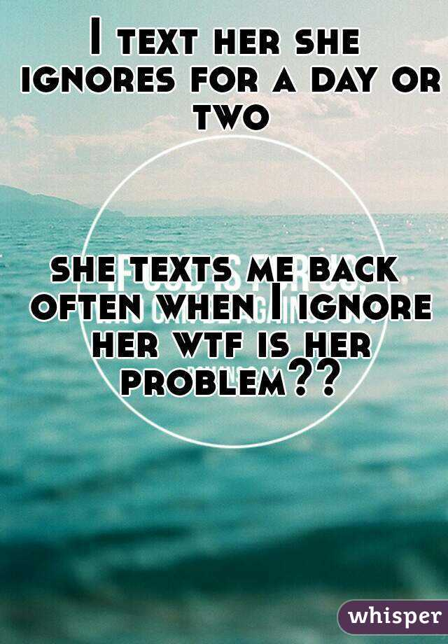 I text her she ignores for a day or two    she texts me back often when I ignore her wtf is her problem??