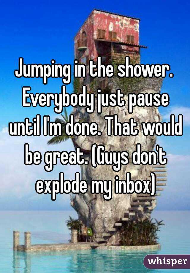 Jumping in the shower. Everybody just pause until I'm done. That would be great. (Guys don't explode my inbox)