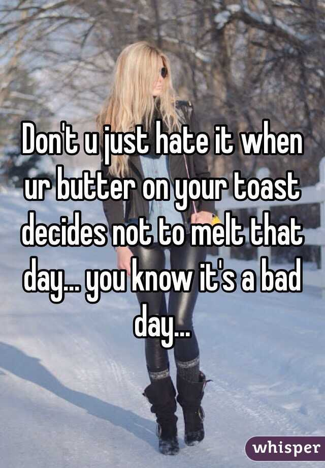 Don't u just hate it when ur butter on your toast decides not to melt that day... you know it's a bad day...