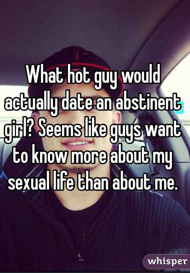 What hot guy would actually date an abstinent girl? Seems like guys want to know more about my sexual life than about me.