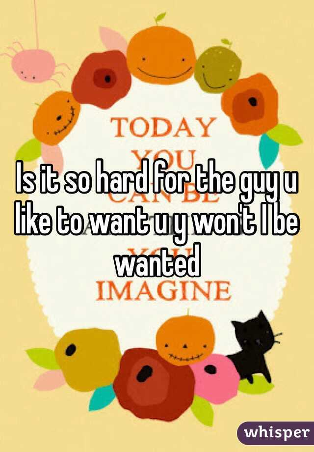 Is it so hard for the guy u like to want u y won't I be wanted