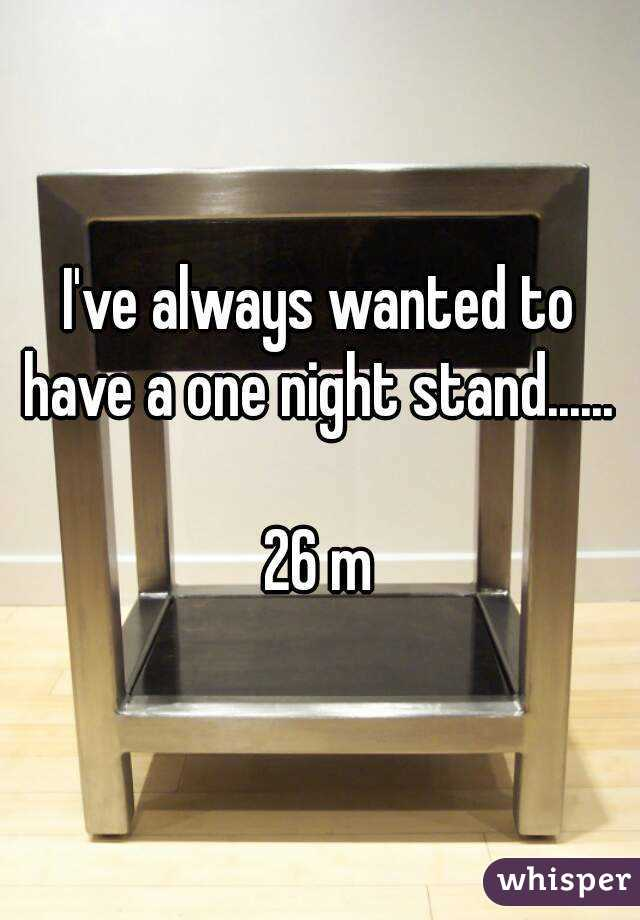 I've always wanted to have a one night stand......   26 m