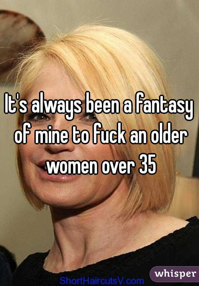It's always been a fantasy of mine to fuck an older women over 35
