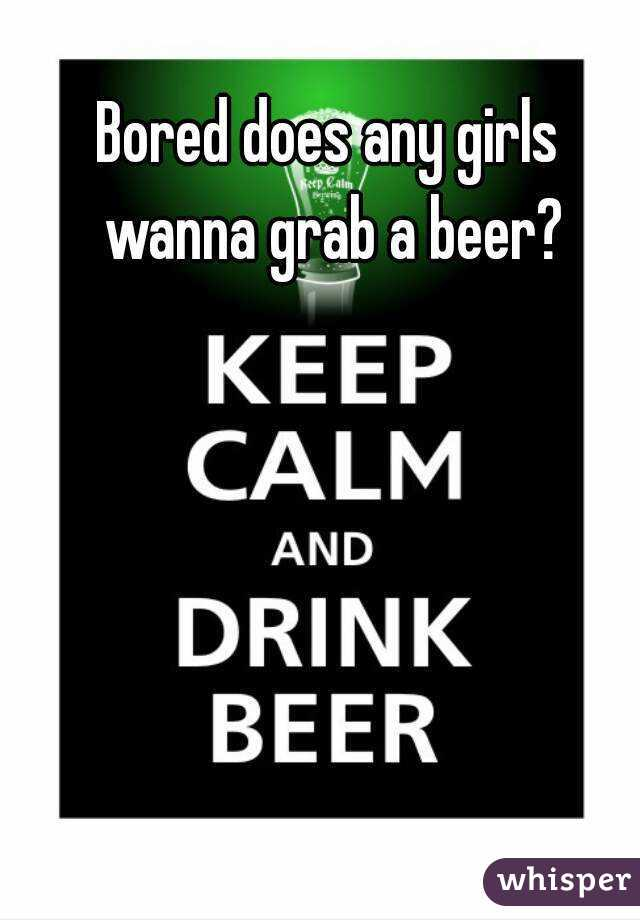Bored does any girls wanna grab a beer?