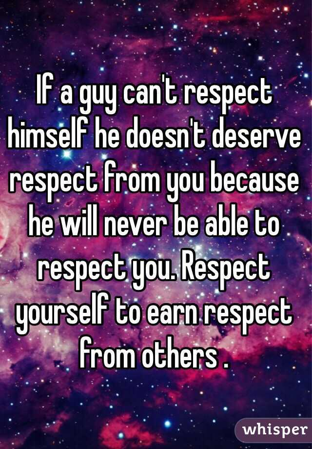 If a guy can't respect himself he doesn't deserve respect from you because he will never be able to respect you. Respect yourself to earn respect from others .