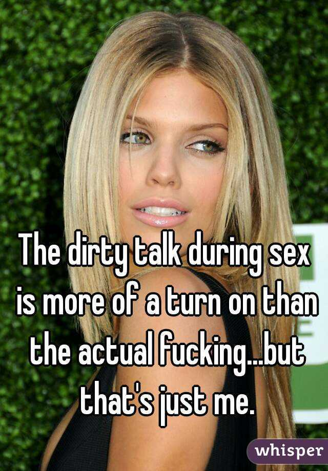 The dirty talk during sex is more of a turn on than the actual fucking...but that's just me.