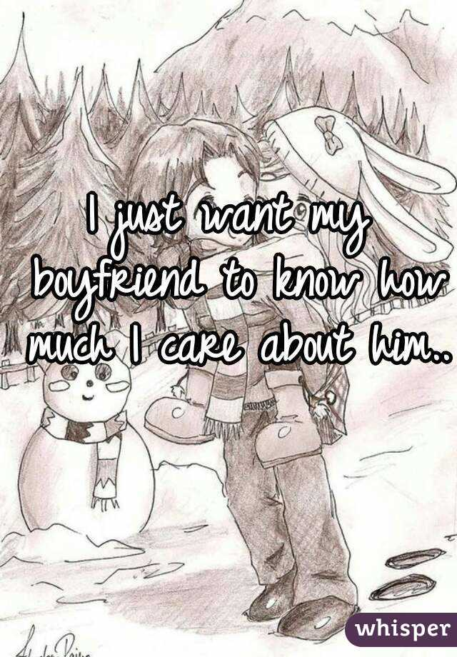 I just want my boyfriend to know how much I care about him..