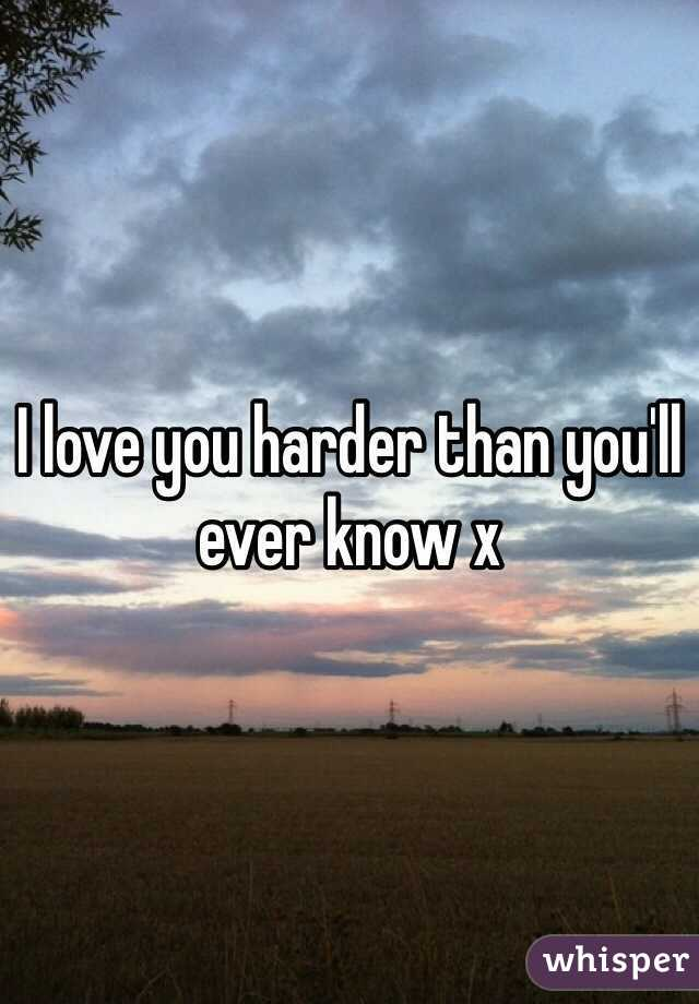 I love you harder than you'll ever know x