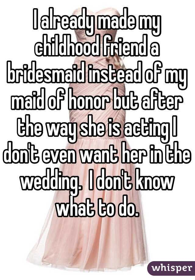 I already made my childhood friend a bridesmaid instead of my maid of honor but after the way she is acting I don't even want her in the wedding.  I don't know what to do.