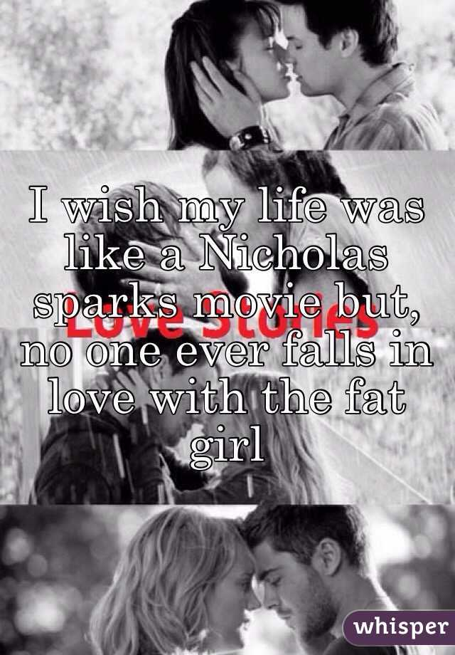 I wish my life was like a Nicholas sparks movie but, no one ever falls in love with the fat girl