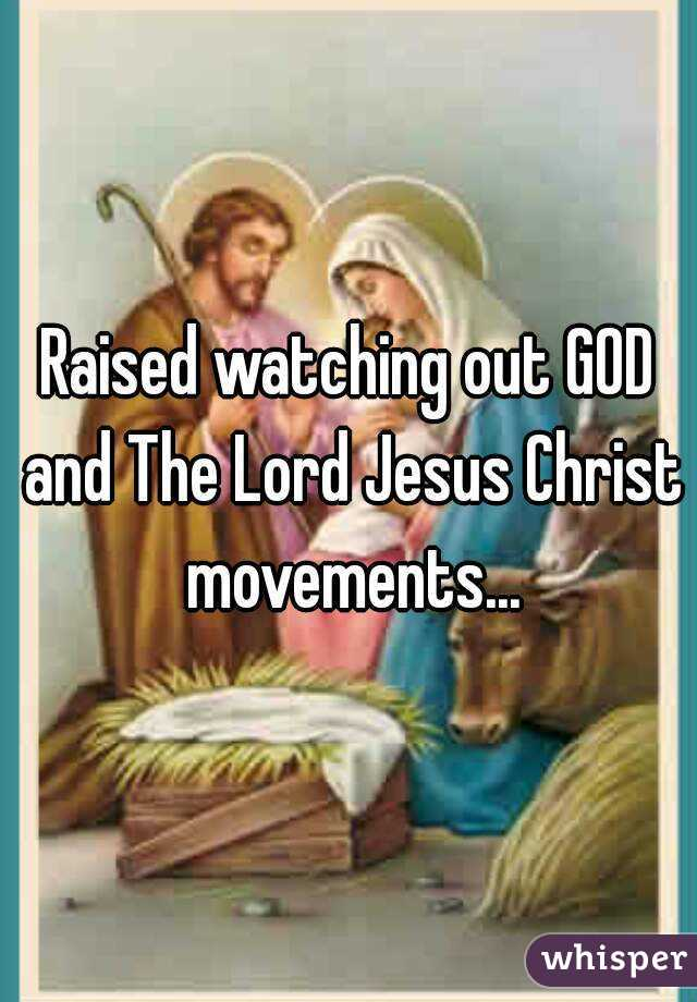 Raised watching out GOD and The Lord Jesus Christ movements...