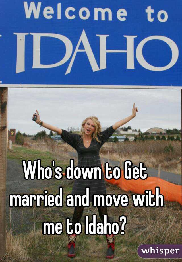 Who's down to Get married and move with me to Idaho?