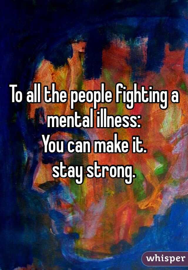To all the people fighting a mental illness:  You can make it. stay strong.