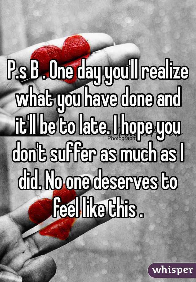P.s B . One day you'll realize what you have done and it'll be to late. I hope you don't suffer as much as I did. No one deserves to feel like this .