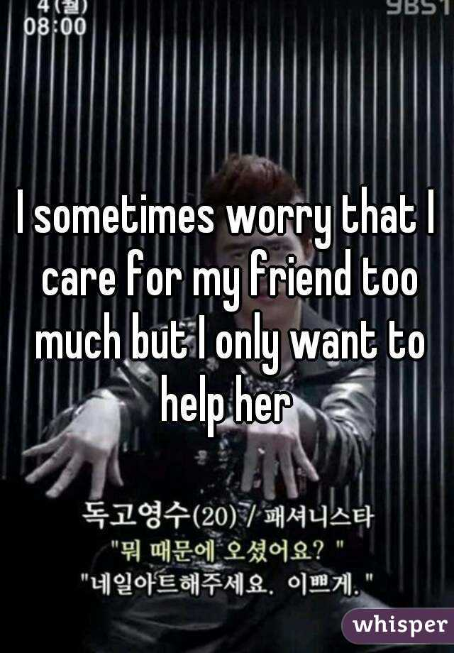 I sometimes worry that I care for my friend too much but I only want to help her