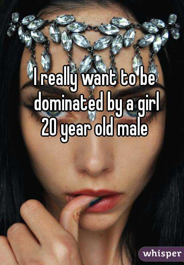 I really want to be dominated by a girl 20 year old male