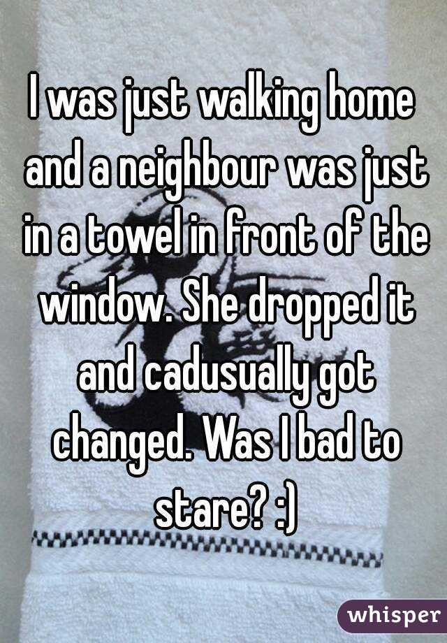 I was just walking home and a neighbour was just in a towel in front of the window. She dropped it and cadusually got changed. Was I bad to stare? :)