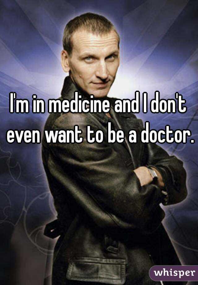 I'm in medicine and I don't even want to be a doctor.