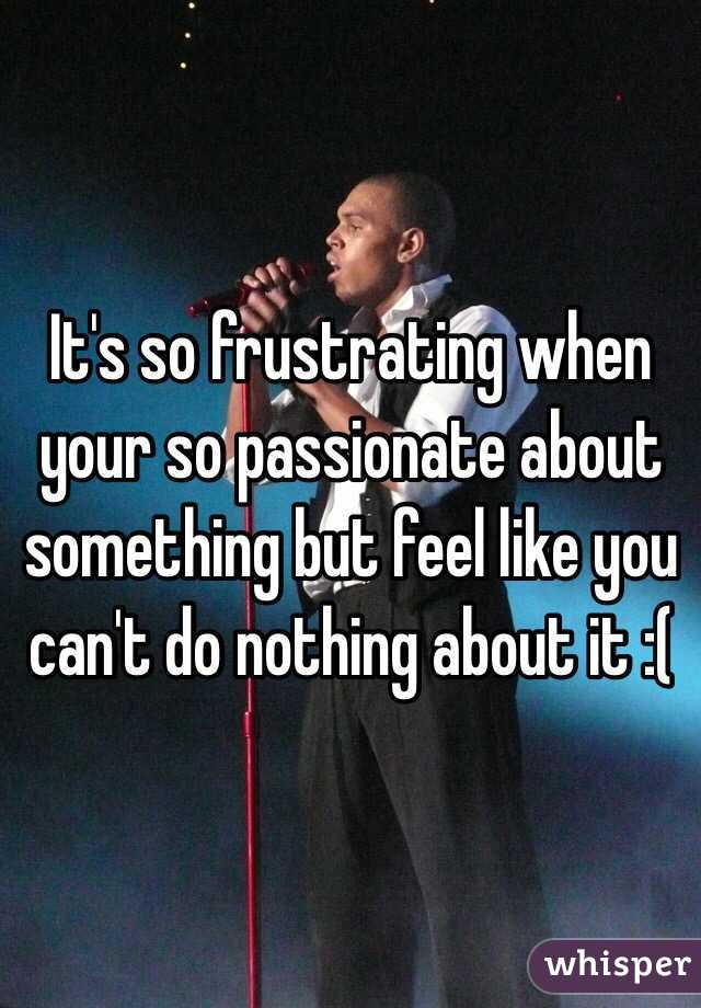 It's so frustrating when your so passionate about something but feel like you can't do nothing about it :(