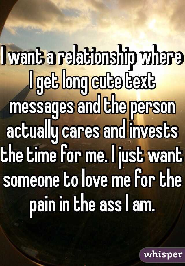 I want a relationship where I get long cute text messages and the person actually cares and invests the time for me. I just want someone to love me for the pain in the ass I am.