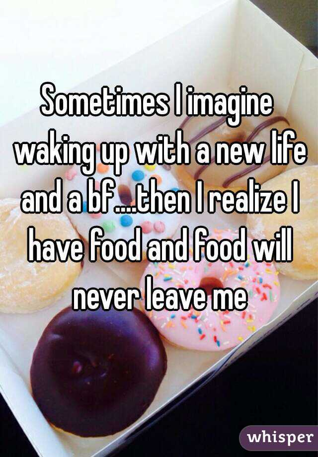 Sometimes I imagine waking up with a new life and a bf....then I realize I have food and food will never leave me