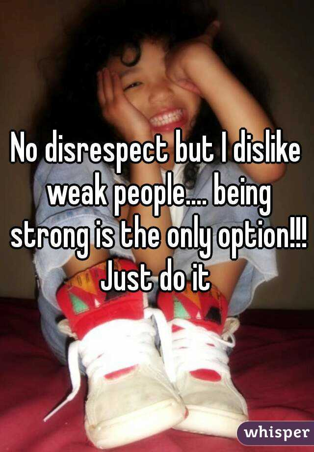 No disrespect but I dislike weak people.... being strong is the only option!!! Just do it