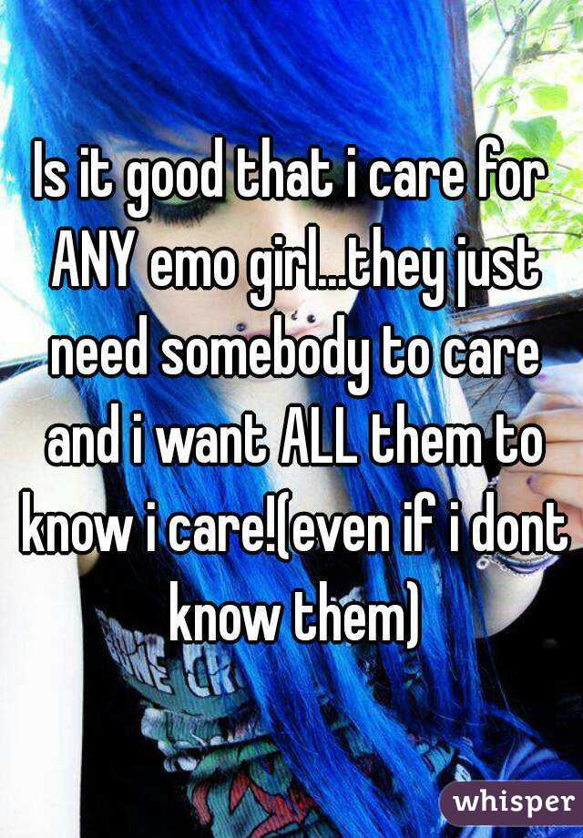 Is it good that i care for ANY emo girl...they just need somebody to care and i want ALL them to know i care!(even if i dont know them)