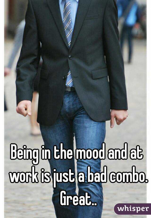 Being in the mood and at work is just a bad combo. Great..