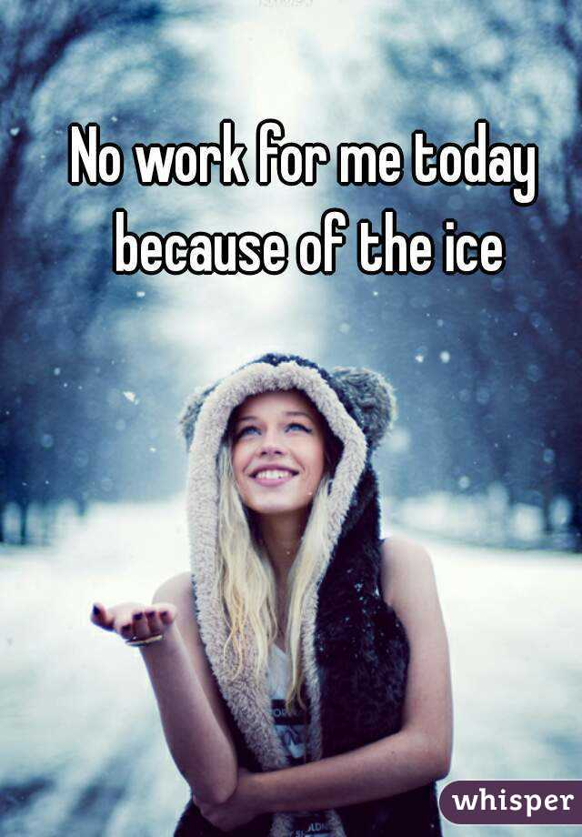 No work for me today because of the ice