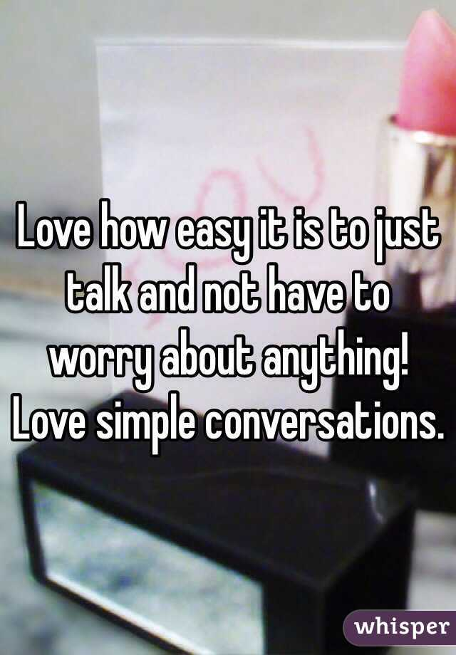 Love how easy it is to just talk and not have to worry about anything! Love simple conversations.