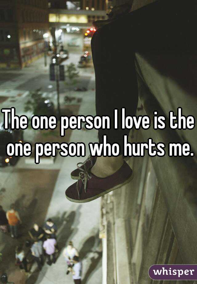 The one person I love is the one person who hurts me.