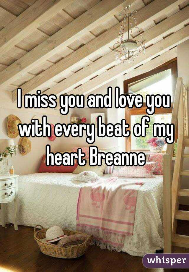 I miss you and love you with every beat of my heart Breanne