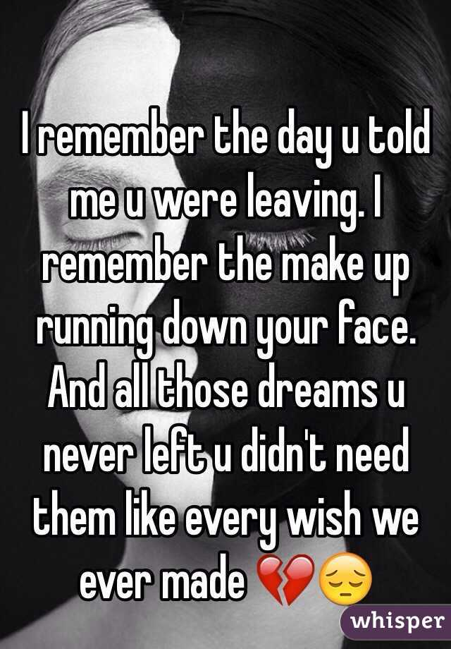 I remember the day u told me u were leaving. I remember the make up running down your face. And all those dreams u never left u didn't need them like every wish we ever made 💔😔