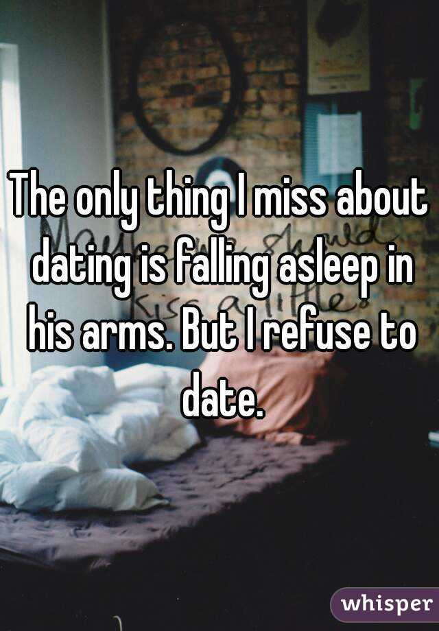 The only thing I miss about dating is falling asleep in his arms. But I refuse to date.