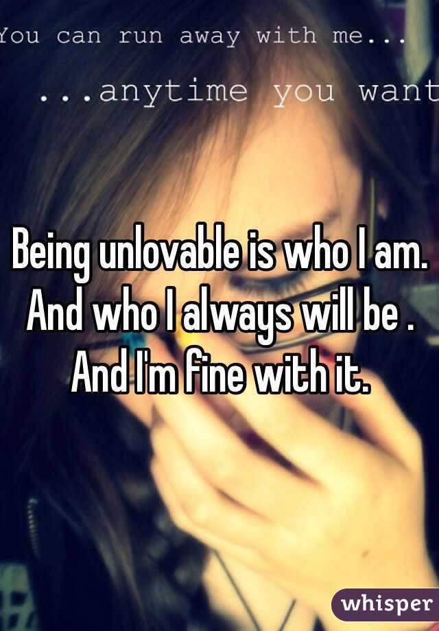 Being unlovable is who I am. And who I always will be . And I'm fine with it.